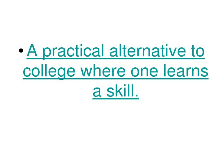 A practical alternative to college where one learns a skill.