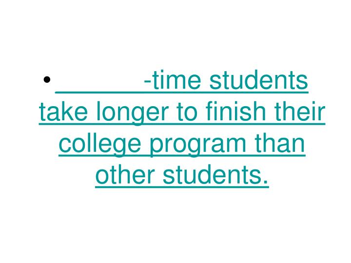 ______-time students take longer to finish their college program than other students.