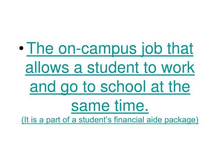 The on-campus job that allows a student to work and go to school at the same time.