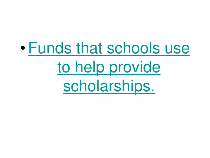 Funds that schools use to help provide scholarships.