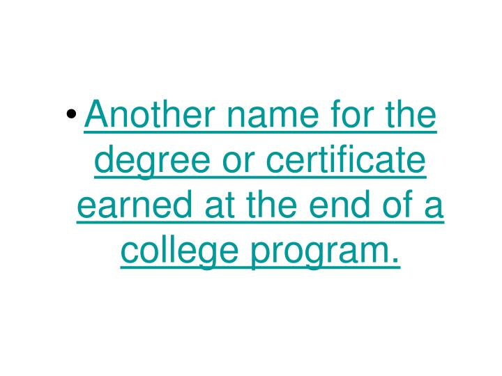 Another name for the degree or certificate earned at the end of a college program.