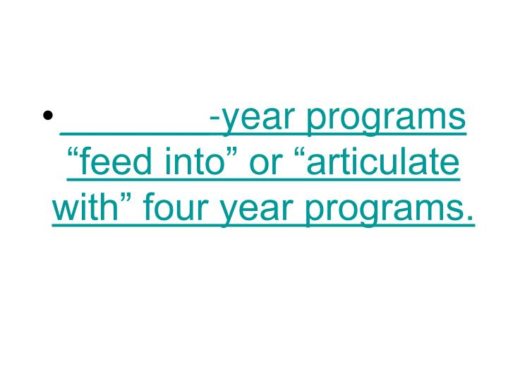 "_______-year programs ""feed into"" or ""articulate with"" four year programs."