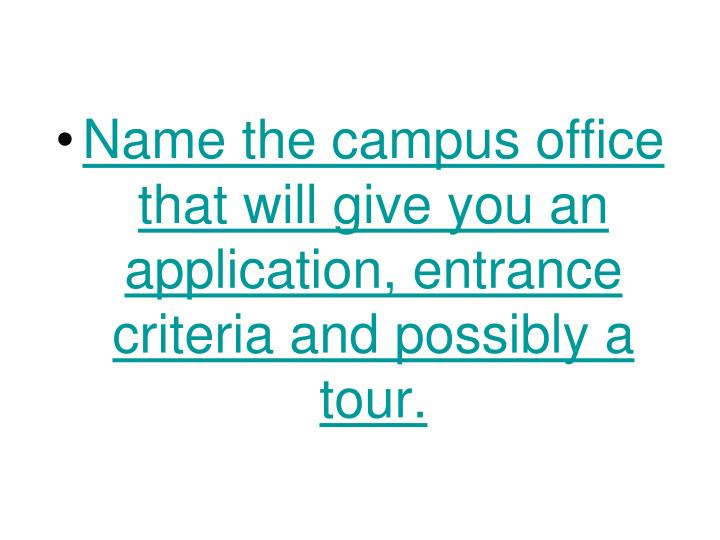 Name the campus office that will give you an application, entrance criteria and possibly a tour.