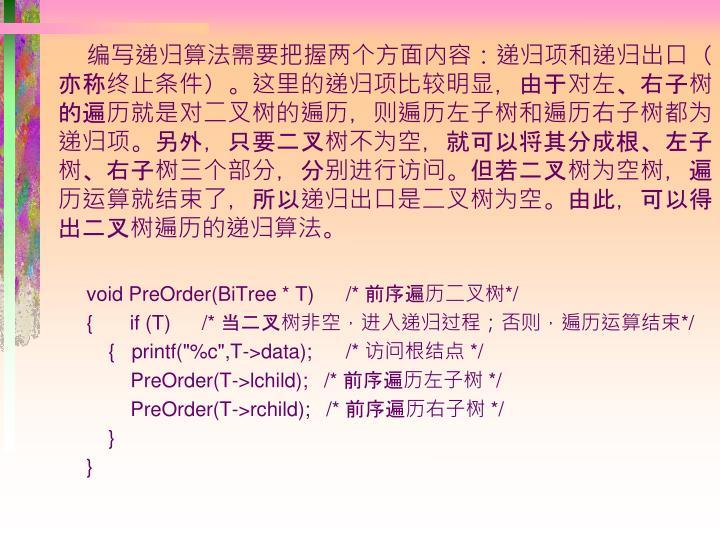 编写递归算法需要把握两个方面内容:递归项和递归出口(亦称终止条件)。这里的递归项比较明显,由于对左、右子树的遍历就是对二叉树的遍历,则遍历左子树和遍历右子树都为递归项。另外,只要二叉树不为空,就可以将其分成根、左子树、右子树三个部分,分别进行访问。但若二叉树为空树,遍历运算就结束了,所以递归出口是二叉树为空。由此,可以得出二叉树遍历的递归算法。