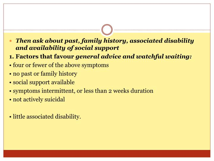 Then ask about past, family history, associated disability and availability of social support