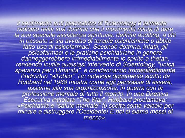 """Il sentimento anti psichiatrico di Scientology è talmente radicato nella sua dottrina che il movimento rifiuta di dare la sua speciale assistenza spirituale, definita auditing, a chi in passato si sia avvalso di terapie psichiatriche o abbia fatto uso di psicofarmaci. Secondo dottrina, infatti, gli psicofarmaci e le pratiche psichiatriche in genere danneggerebbero irrimediabilmente lo spirito o thetan, rendendo inutile qualsiasi intervento di Scientology, """"unica speranza per l'Umanità"""", e condannando irrimediabilmente l'individuo """"all'oblio"""". Un notevole documento scritto da Hubbard nel 1968 mostra come egli pensasse di essere, assieme alla sua organizzazione, in guerra con la professione mentale di tutto il mondo. In una Direttiva Esecutiva intitolata """"The War"""", Hubbard proclamava: «Psichiatria e """"salute mentale"""" fu scelta come veicolo per minare e distruggere l'Occidente! E noi ci siamo messi di mezzo»."""
