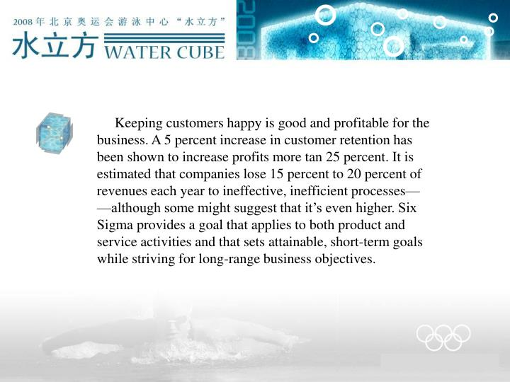 Keeping customers happy is good and profitable for the business. A 5 percent increase in customer retention has been shown to increase profits more tan 25 percent. It is estimated that companies lose 15 percent to 20 percent of revenues each year to ineffective, inefficient processes——although some might suggest that it's even higher. Six Sigma provides a goal that applies to both product and service activities and that sets attainable, short-term goals while striving for long-range business objectives.