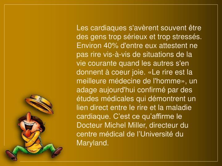 Les cardiaques s'avèrent souvent être des gens trop sérieux et trop stressés. Environ 40% d'entre eux attestent ne pas rire vis-à-vis de situations de la vie courante quand les autres s'en donnent à coeur joie. «Le rire est la meilleure médecine de l'homme», un adage aujourd'hui confirmé par des études médicales qui démontrent un lien direct entre le rire et la maladie cardiaque. C'est ce qu'affirme le Docteur Michel Miller, directeur du centre médical de l'Université du Maryland.