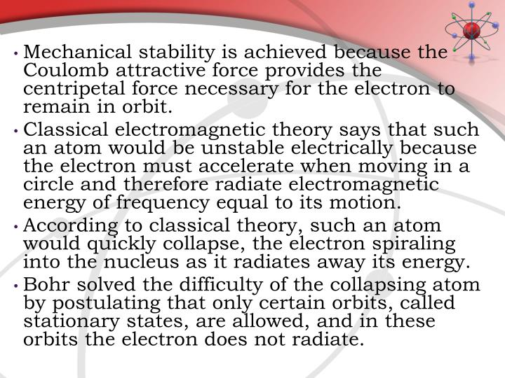 Mechanical stability is achieved because the Coulomb attractive force provides the centripetal force necessary for the electron to remain in orbit.