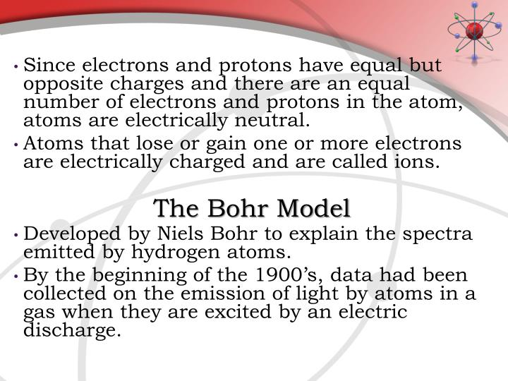 Since electrons and protons have equal but opposite charges and there are an equal number of electrons and protons in the atom, atoms are electrically neutral.