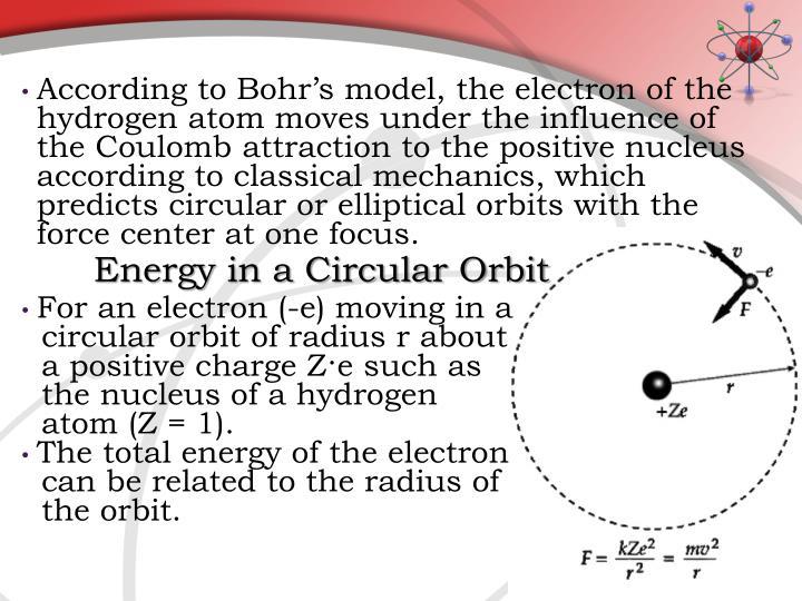 According to Bohr's model, the electron of the hydrogen atom moves under the influence of the Coulomb attraction to the positive nucleus according to classical mechanics, which predicts circular or elliptical orbits with the force center at one focus.