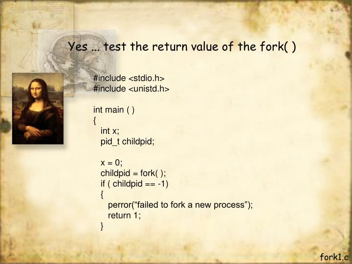 Yes ... test the return value of the fork( )