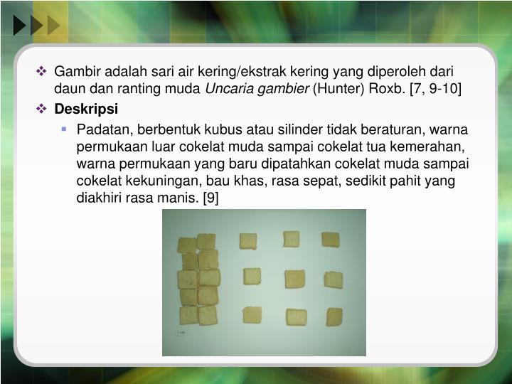 Gambir adalah sari air kering/ekstrak kering yang diperoleh dari daun dan ranting muda