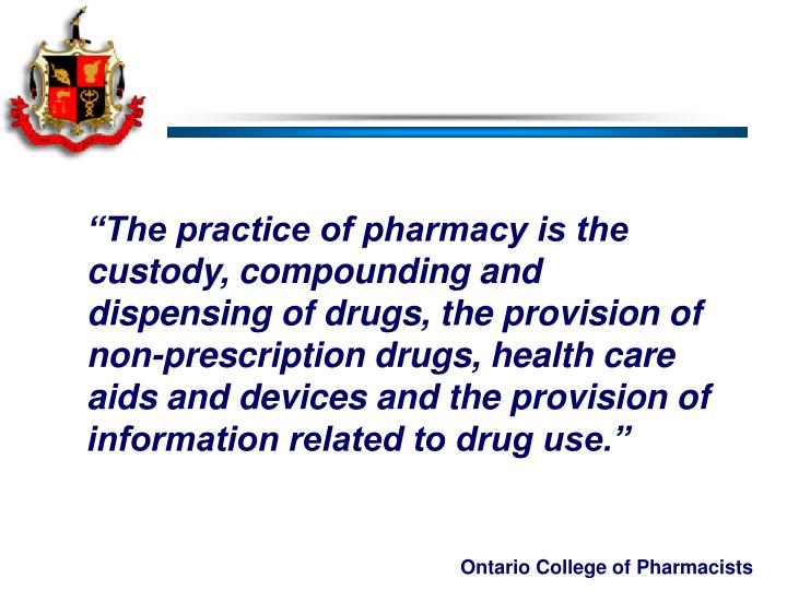 """The practice of pharmacy is the custody, compounding and dispensing of drugs, the provision of  non-prescription drugs, health care aids and devices and the provision of information related to drug use."""