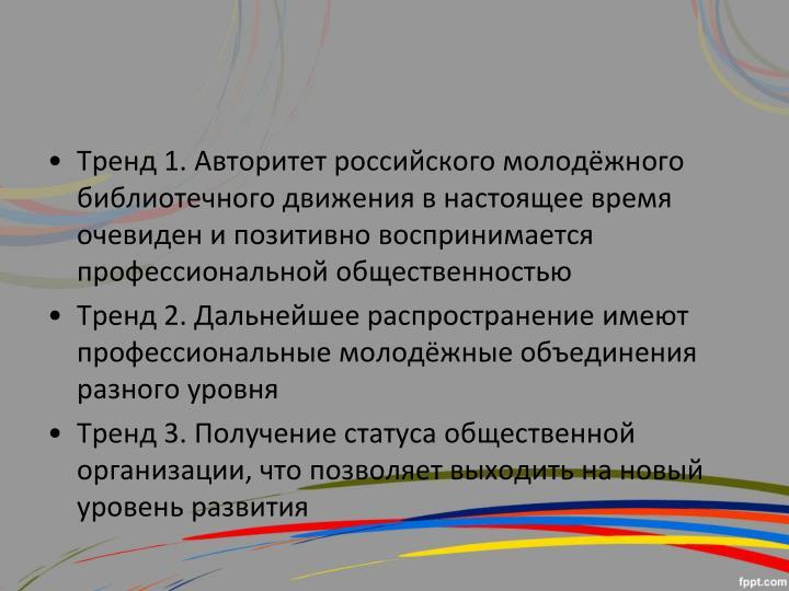 Тренд 1. Авторитет российского молодёжного библиотечного движения в настоящее время очевиден и позитивно воспринимается профессиональной общественностью