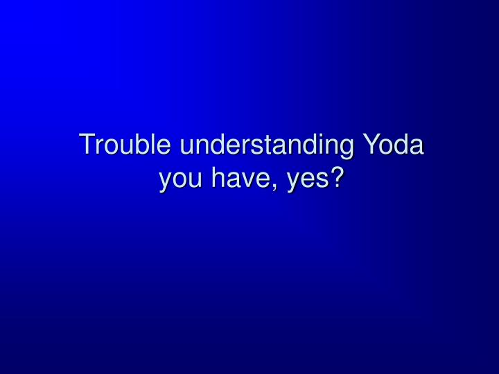 Trouble understanding Yoda you have, yes?
