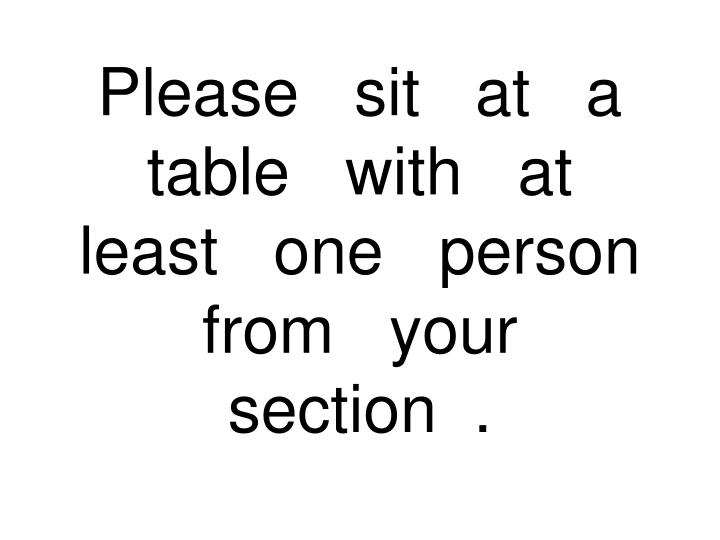 Please sit at a table with at least one person from your section