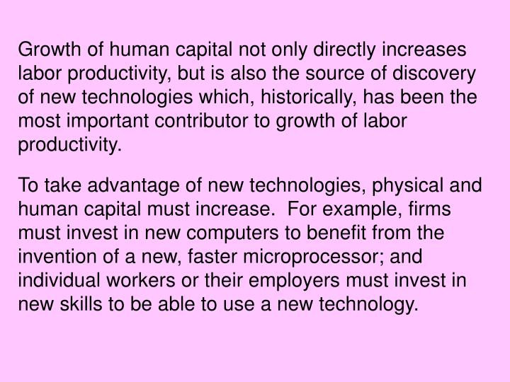 Growth of human capital not only directly increases labor productivity, but is also the source of discovery of new technologies which, historically, has been the most important contributor to growth of labor productivity.