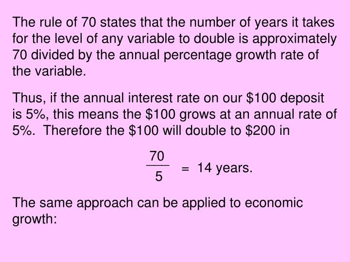 The rule of 70 states that the number of years it takes for the level of any variable to double is approximately 70 divided by the annual percentage growth rate of the variable.