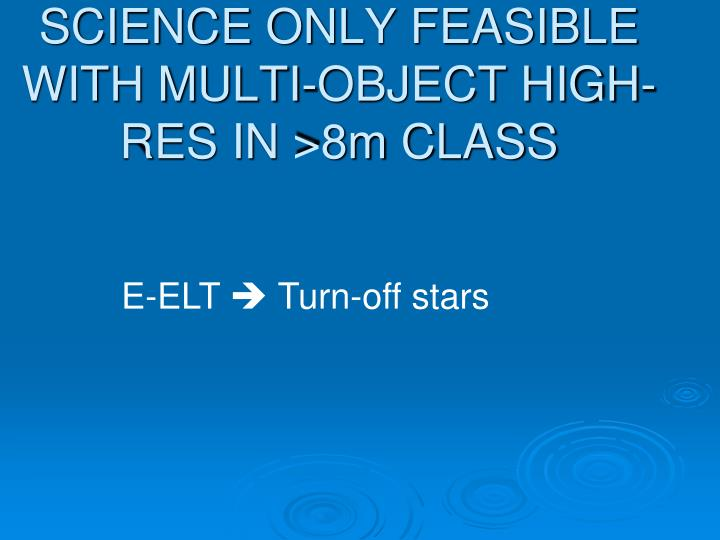 SCIENCE ONLY FEASIBLE WITH MULTI-OBJECT HIGH-RES IN >8m CLASS