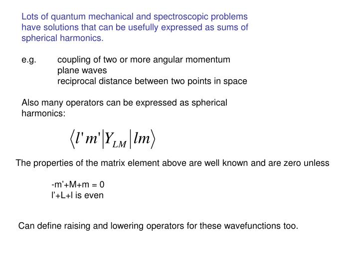 Lots of quantum mechanical and spectroscopic problems have solutions that can be usefully expressed as sums of spherical harmonics.