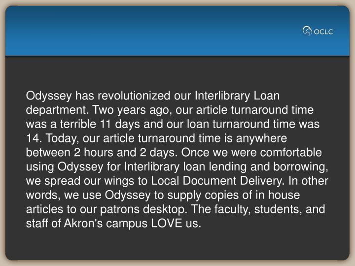 Odyssey has revolutionized our Interlibrary Loan department. Two years ago, our article turnaround time was a terrible 11 days and our loan turnaround time was 14. Today, our article turnaround time is anywhere between 2 hours and 2 days. Once we were comfortable using Odyssey for Interlibrary loan lending and borrowing, we spread our wings to Local Document Delivery. In other words, we use Odyssey to supply copies of in house articles to our patrons desktop. The faculty, students, and staff of Akron's campus LOVE us.