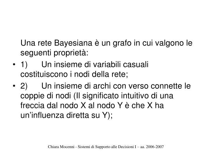 Una rete Bayesiana è un grafo in cui valgono le seguenti proprietà: