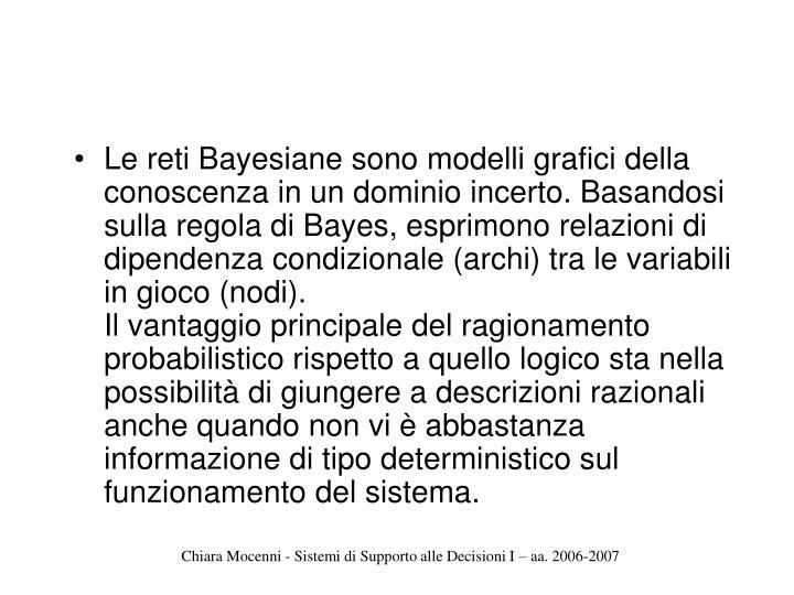 Le reti Bayesiane sono modelli grafici della conoscenza in un dominio incerto. Basandosi sulla regola di Bayes, esprimono relazioni di dipendenza condizionale (archi) tra le variabili in gioco (nodi).