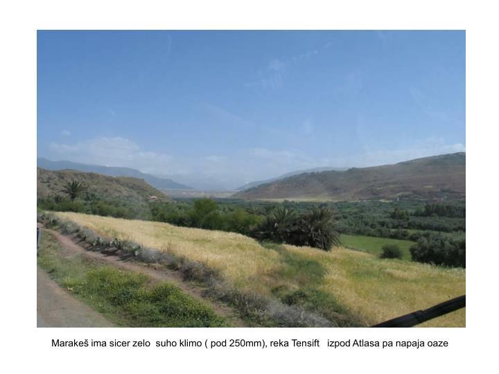 Marakeš ima sicer zelo  suho klimo ( pod 250mm), reka Tensift   izpod Atlasa pa napaja oaze