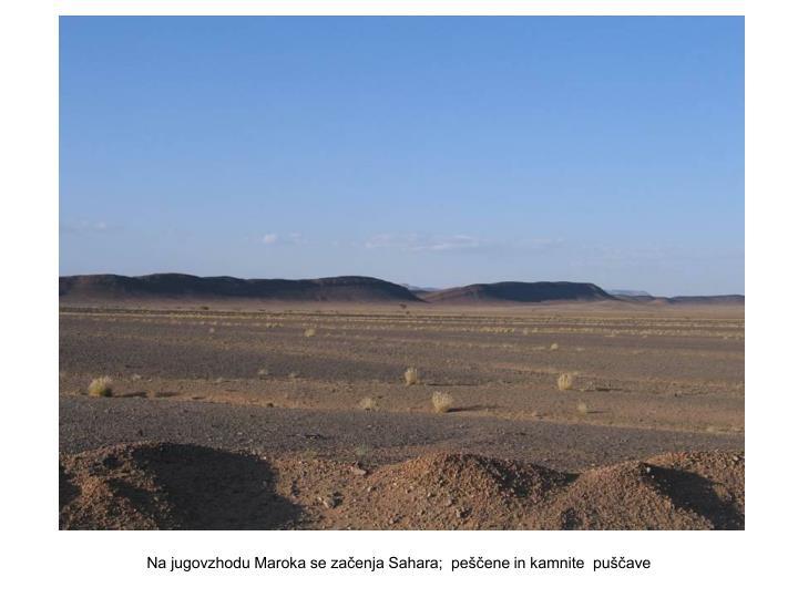 Na jugovzhodu Maroka se začenja Sahara;  peščene in kamnite  puščave