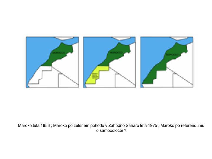 Maroko leta 1956 ; Maroko po zelenem pohodu v Zahodno Saharo leta 1975 ; Maroko po referendumu o samoodločbi ?