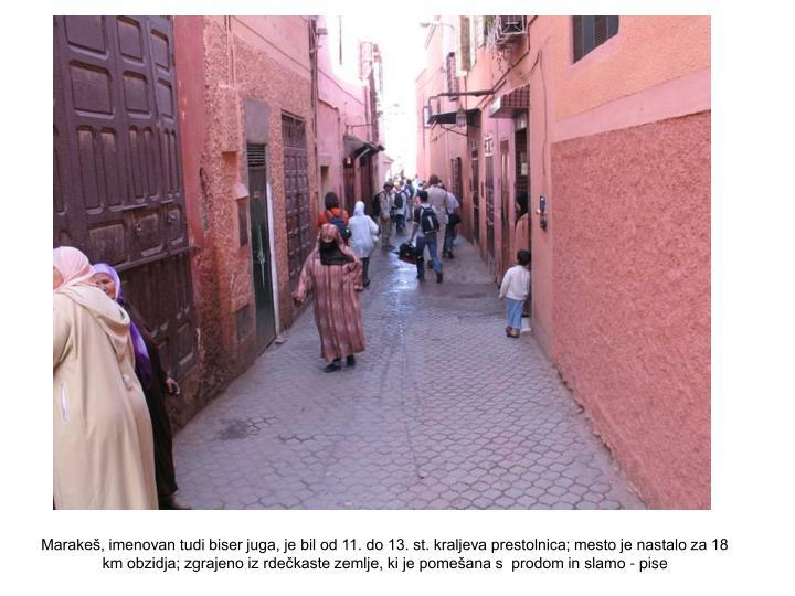 Marakeš, imenovan tudi biser juga, je bil od 11. do 13. st. kraljeva prestolnica; mesto je nastalo za 18 km obzidja; zgrajeno iz rdečkaste zemlje, ki je pomešana s  prodom in slamo - pise