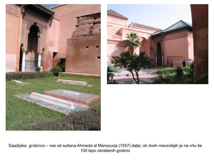 Saadijske  grobnice – vse od sultana Ahmeda al Mansourja (1557) dalje; ob dveh mavzolejih je na vrtu še 100 lepo okrašenih grobnic