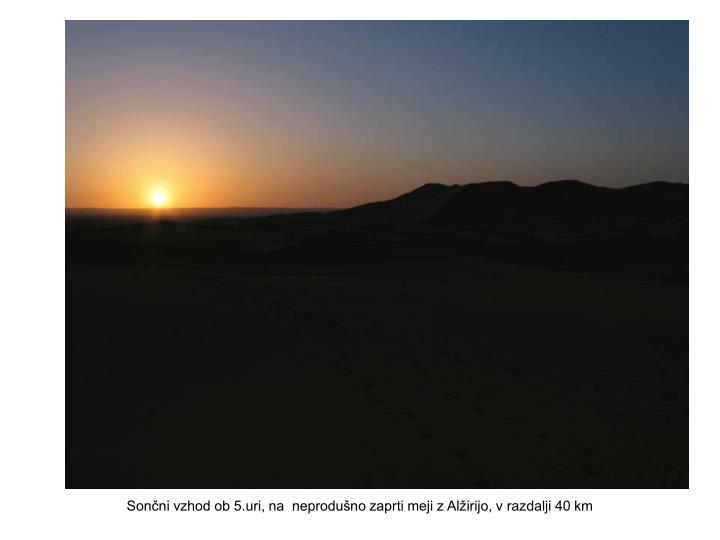 Sončni vzhod ob 5.uri, na  neprodušno zaprti meji z Alžirijo, v razdalji 40 km