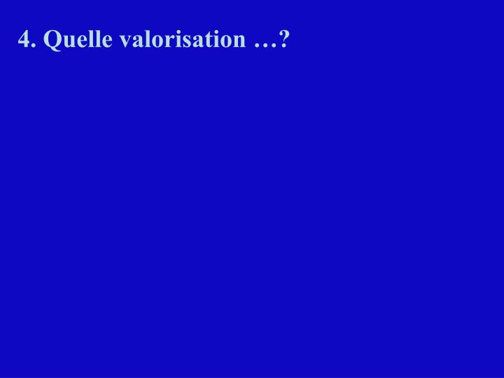 4. Quelle valorisation …?