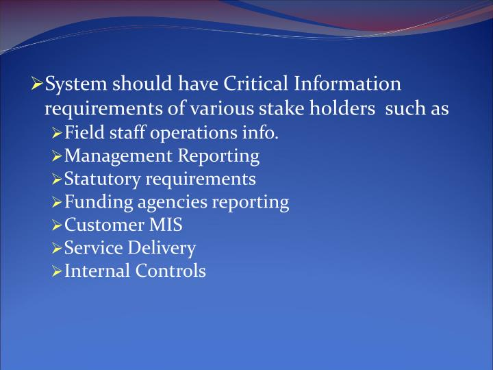 System should have Critical Information requirements of various stake holders  such as