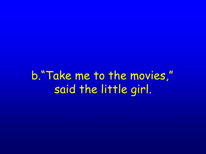 "b.""Take me to the movies,"""