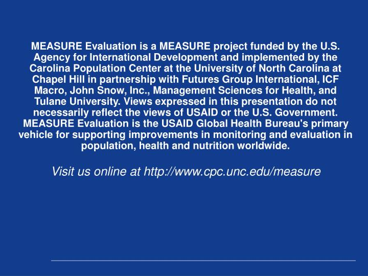 MEASURE Evaluation is a MEASURE project funded by the U.S. Agency for International Development and implemented by the Carolina Population Center at the University of North Carolina at Chapel Hill in partnership with Futures Group International, ICF Macro, John Snow, Inc., Management Sciences for Health, and Tulane University. Views expressed in this presentation do not necessarily reflect the views of USAID or the U.S. Government. MEASURE Evaluation is the USAID Global Health Bureau's primary vehicle for supporting improvements in monitoring and evaluation in population, health and nutrition worldwide.