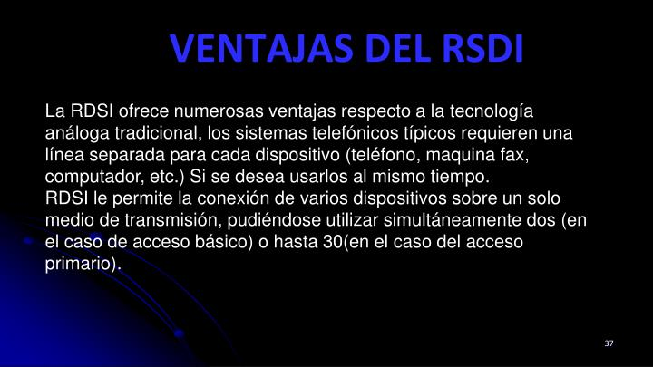 La RDSI ofrece numerosas ventajas respecto a la tecnología análoga tradicional, los sistemas telefónicos típicos requieren una línea separada para cada dispositivo (teléfono, maquina fax, computador, etc.) Si se desea usarlos al mismo tiempo.