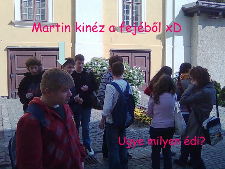 Martin kinéz a fejéből xD