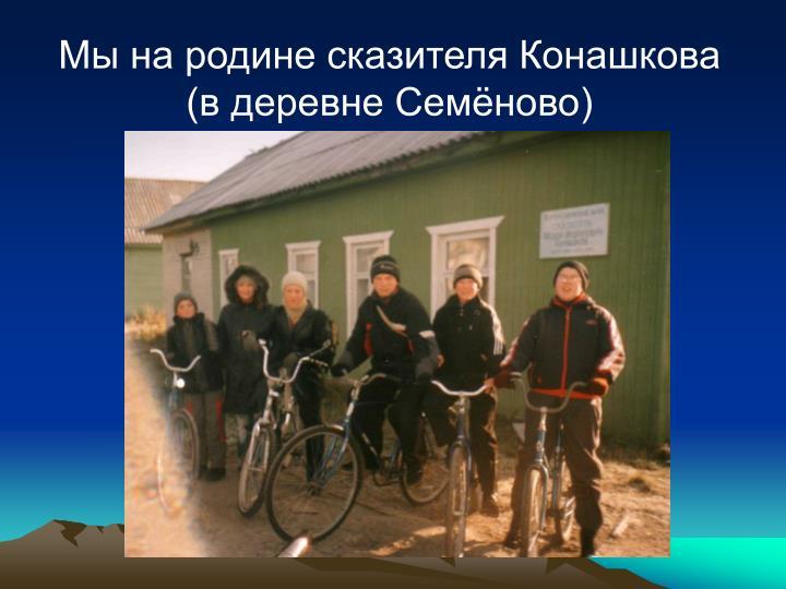 Мы на родине сказителя Конашкова