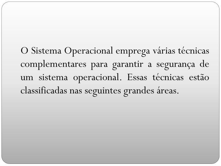 O Sistema Operacional emprega várias técnicas complementares para garantir a segurança de um sistema operacional. Essas técnicas estão classificadas nas seguintes grandes áreas.