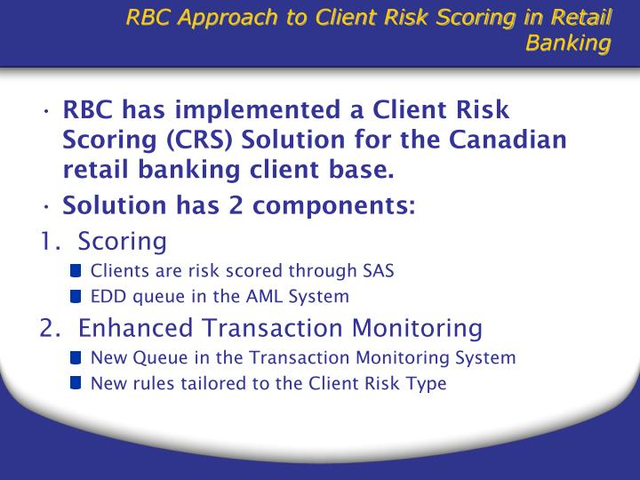 RBC has implemented a Client Risk Scoring (CRS) Solution for the Canadian retail banking client base.