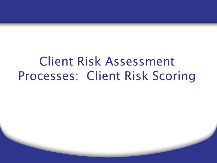 Client Risk Assessment Processes:  Client Risk Scoring