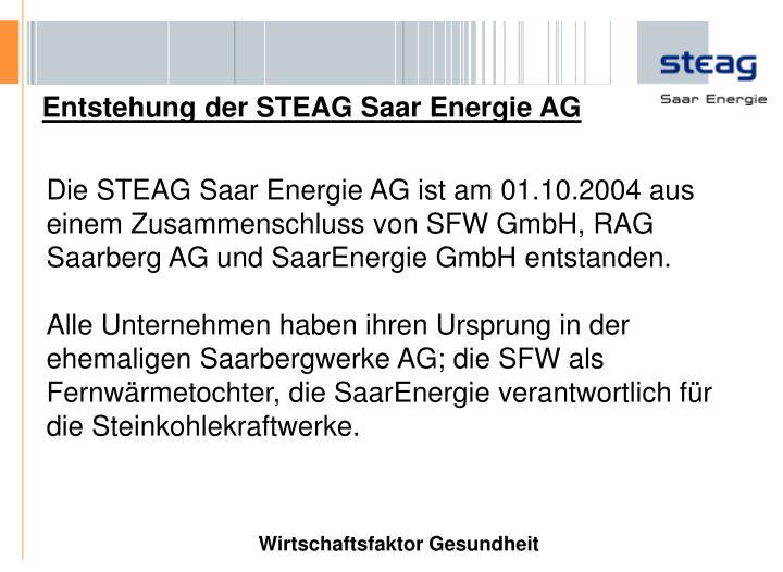 Die STEAG Saar Energie AG ist am 01.10.2004 aus einem Zusammenschluss von SFW GmbH, RAG Saarberg AG und SaarEnergie GmbH entstanden.