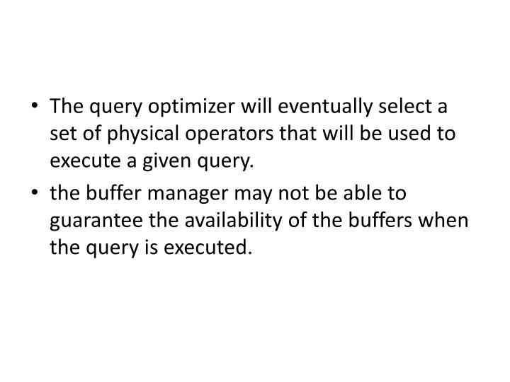 The query optimizer will eventually select a set of physical operators that will be used to execute a given query.