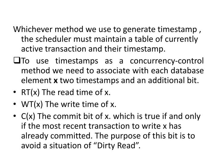Whichever method we use to generate timestamp , the scheduler must maintain a table of currently active transaction and their timestamp.