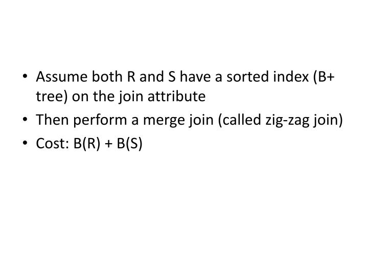 Assume both R and S have a sorted index (B+ tree) on the join attribute