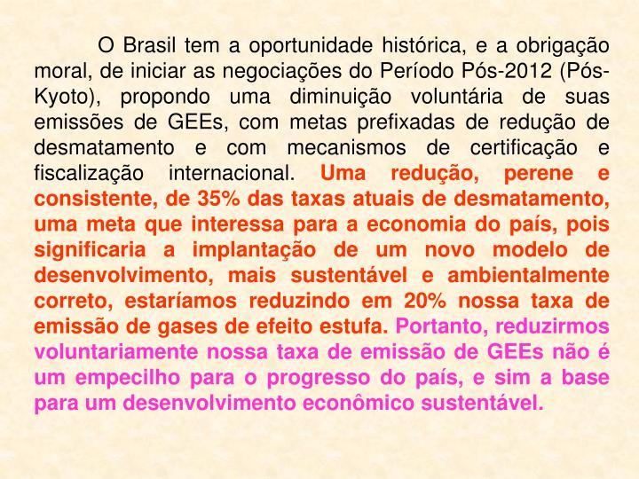O Brasil tem a oportunidade histórica, e a obrigação moral, de iniciar as negociações do Período Pós-2012 (Pós-Kyoto), propondo uma diminuição voluntária de suas emissões de GEEs, com metas prefixadas de redução de desmatamento e com mecanismos de certificação e fiscalização internacional.