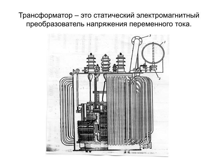 Трансформатор – это статический электромагнитный преобразователь напряжения переменного тока.